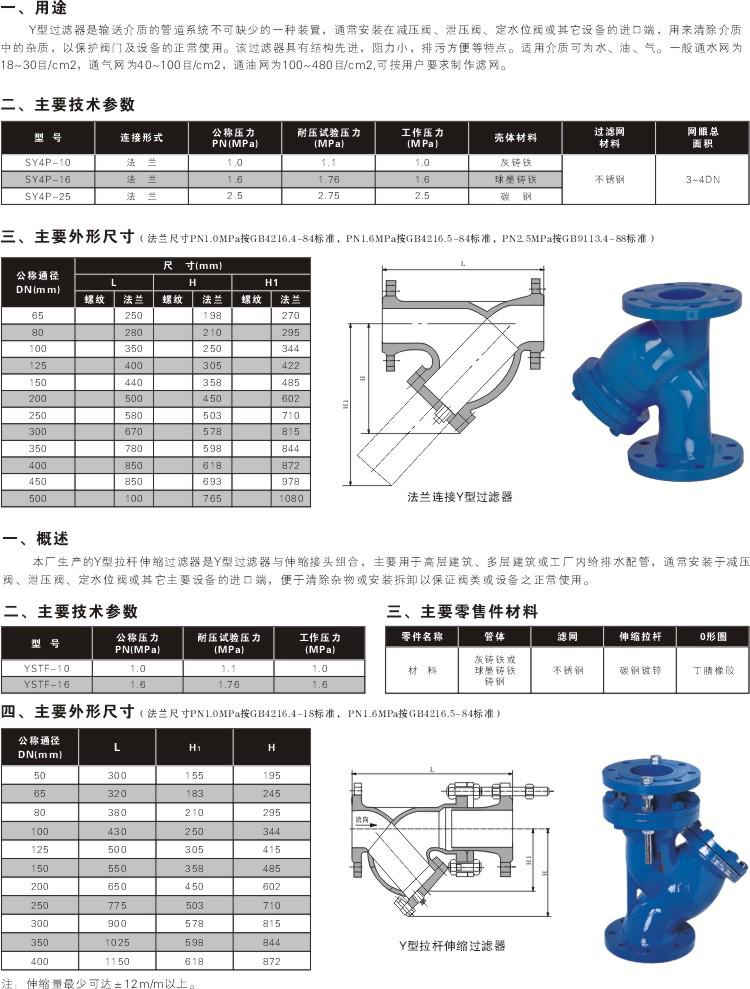 拉杆伸缩过滤器,Y型伸缩过滤器是Y型过滤器与伸缩接头的组合,要用于高层建筑、多层建筑或工厂内给排水配管,常安装于减压阀、泄压阀、定水位阀或其它主要设备的进口端,于清除杂物以保证阀类或设备之正常使用。Y型拉杆伸缩过滤器安装于进水管路中各配套阀门的前端,当管道中的介质首先进入过滤器时,介质通过滤网进入被连接的阀门中,而杂质则留于过滤桶内,使各类阀门不会由于机械杂物卡入密封圈而失灵。另加不锈钢伸缩拉杆,补偿管道尺寸,安装灵活。 过滤器是除去液体中少量固体颗粒的小型设备,可保护设备的正常工作,当流体进入置有一定规