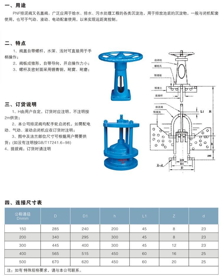 PNF排泥阀又名盖阀。广泛用于给水,排水,污水处理工程的各类沉淀池,用于排放池底的沉淀物,一般与闭机配套用,也可于气动,液动,电动配套使用,以来实现远距离控制 PNF排泥阀,PNF盖阀特点 1. 阀盖自带螺杆,水深、浅时可直接用于手柄操作; 2. 阀板成锥形,自带导向,开启操作力小; 3.
